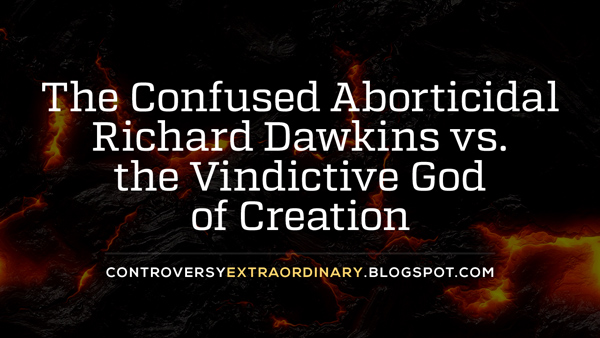 The Confused Aborticidal Richard Dawkins vs. the Vindictive God of Creation